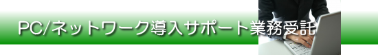 PC/ネットワーク導入サポート業務受託